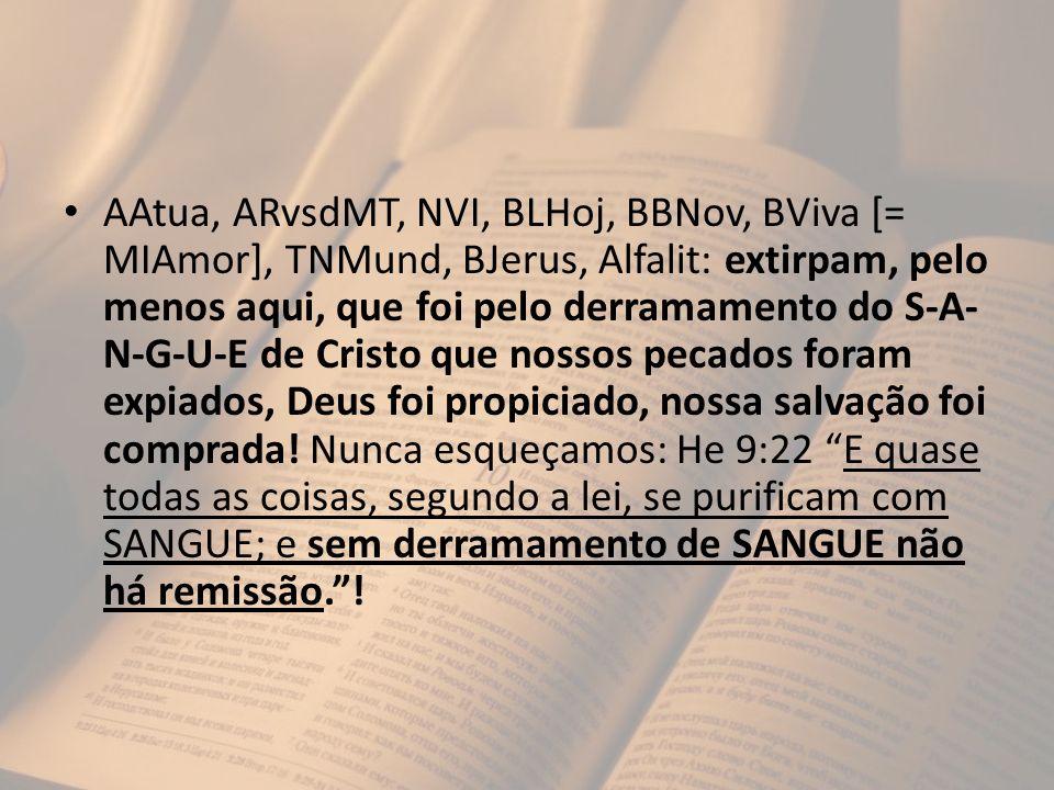 AAtua, ARvsdMT, NVI, BLHoj, BBNov, BViva [= MIAmor], TNMund, BJerus, Alfalit: extirpam, pelo menos aqui, que foi pelo derramamento do S-A-N-G-U-E de Cristo que nossos pecados foram expiados, Deus foi propiciado, nossa salvação foi comprada.